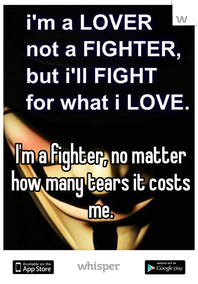I'm a fighter, no matter how many tears it costs me.