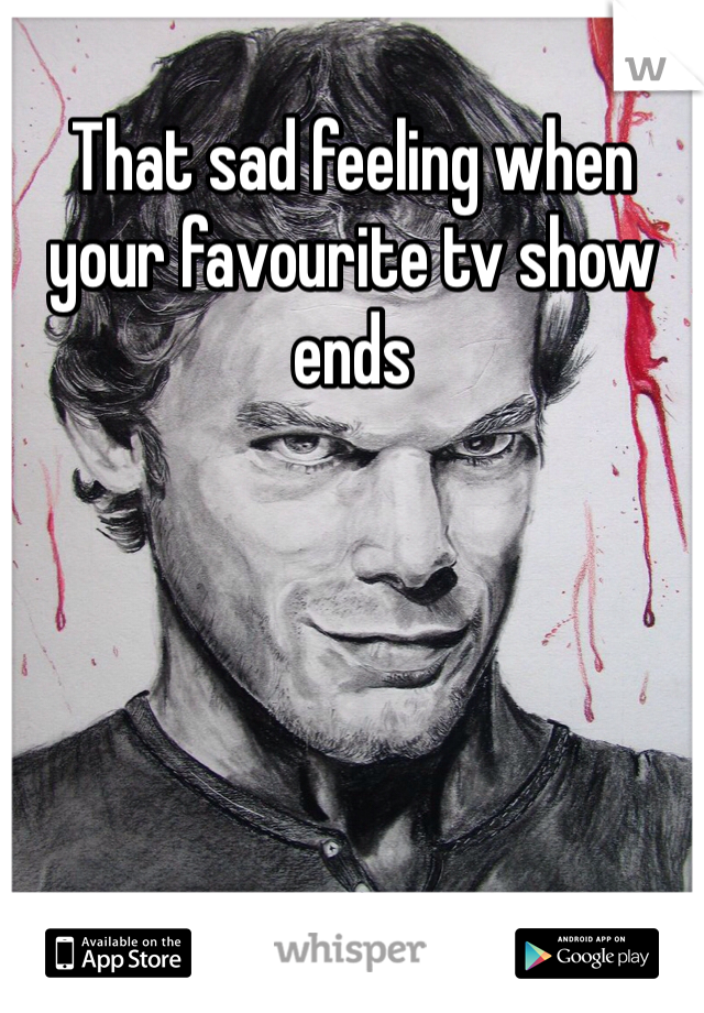 That sad feeling when your favourite tv show ends