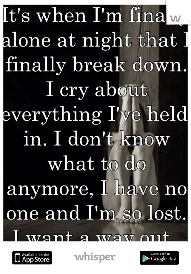 It's when I'm finally alone at night that I finally break down. I cry about everything I've held in. I don't know what to do anymore, I have no one and I'm so lost. I want a way out..