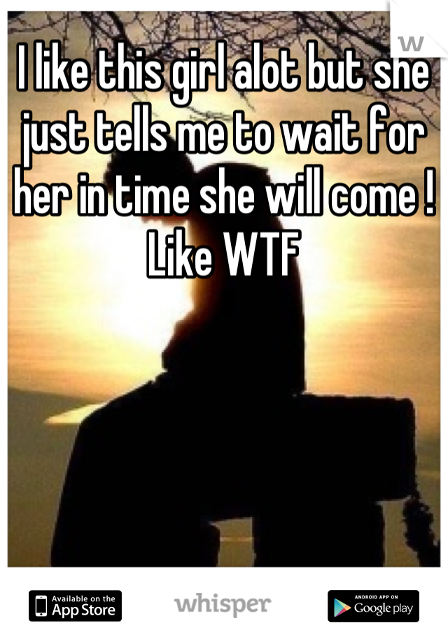 I like this girl alot but she just tells me to wait for her in time she will come ! Like WTF