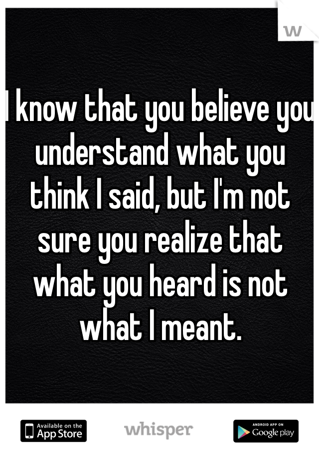 I know that you believe you understand what you think I said, but I'm not sure you realize that what you heard is not what I meant.
