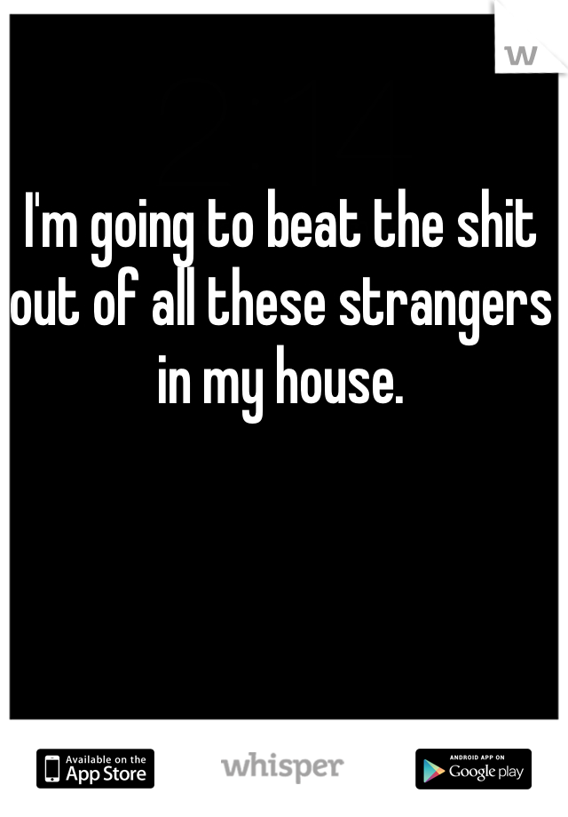 I'm going to beat the shit out of all these strangers in my house.