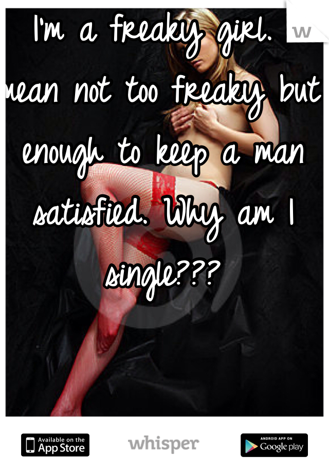 I'm a freaky girl. I mean not too freaky but enough to keep a man satisfied. Why am I single???