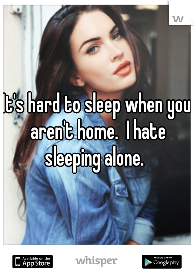 It's hard to sleep when you aren't home.  I hate sleeping alone.