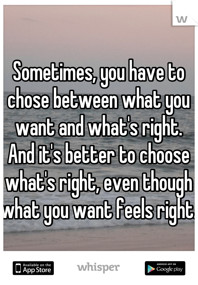Sometimes, you have to chose between what you want and what's right. And it's better to choose what's right, even though what you want feels right.