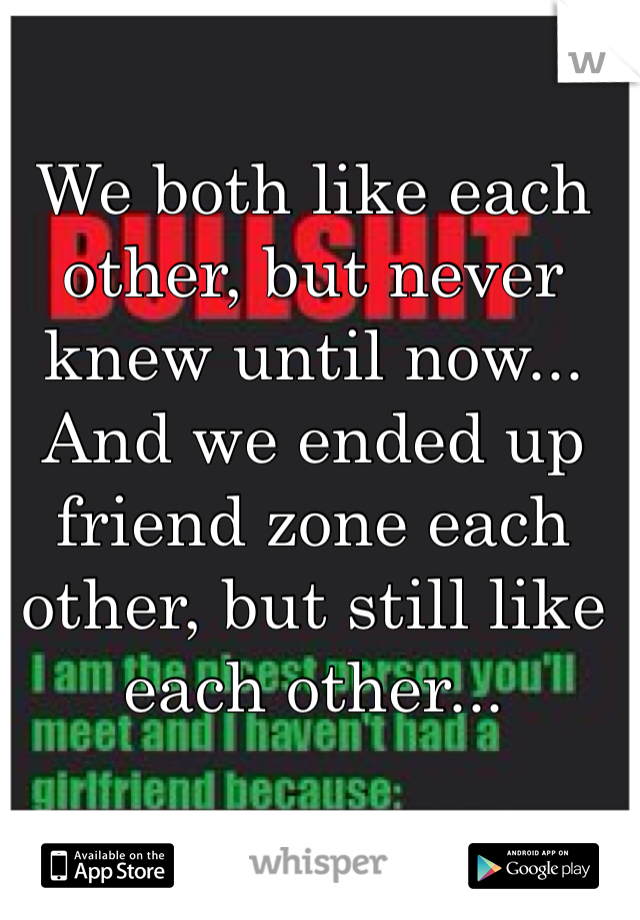 We both like each other, but never knew until now... And we ended up friend zone each other, but still like each other...