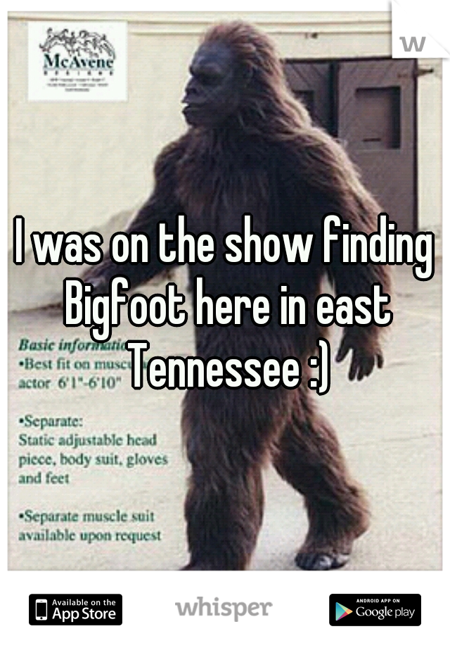 I was on the show finding Bigfoot here in east Tennessee :)