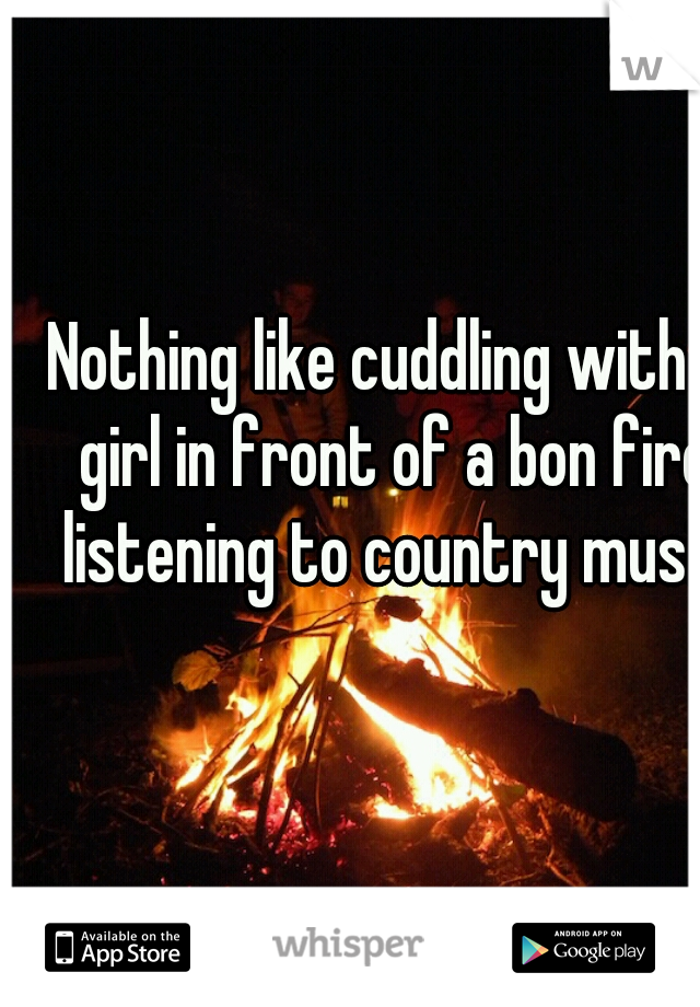 Nothing like cuddling with a girl in front of a bon fire listening to country music