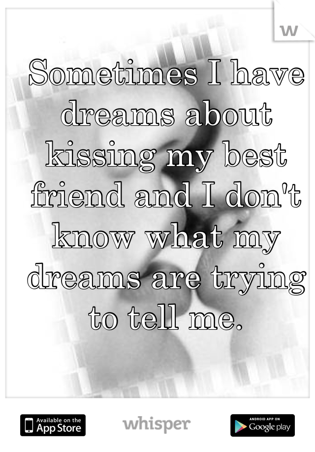 Sometimes I have dreams about kissing my best friend and I don't know what my dreams are trying to tell me.