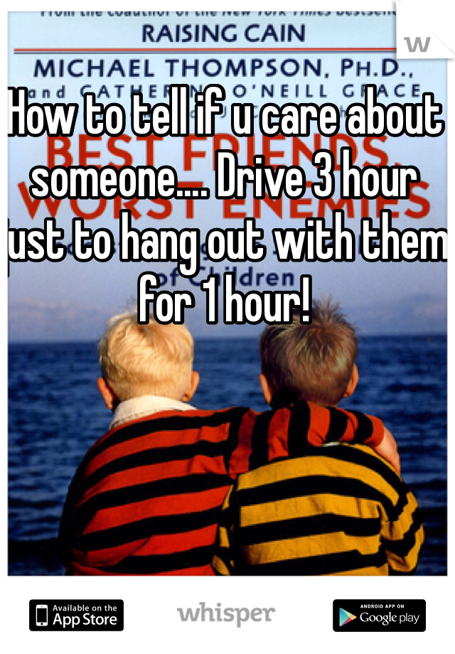 How to tell if u care about someone.... Drive 3 hour just to hang out with them for 1 hour!