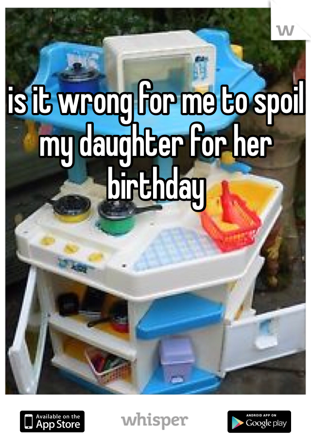 is it wrong for me to spoil my daughter for her birthday