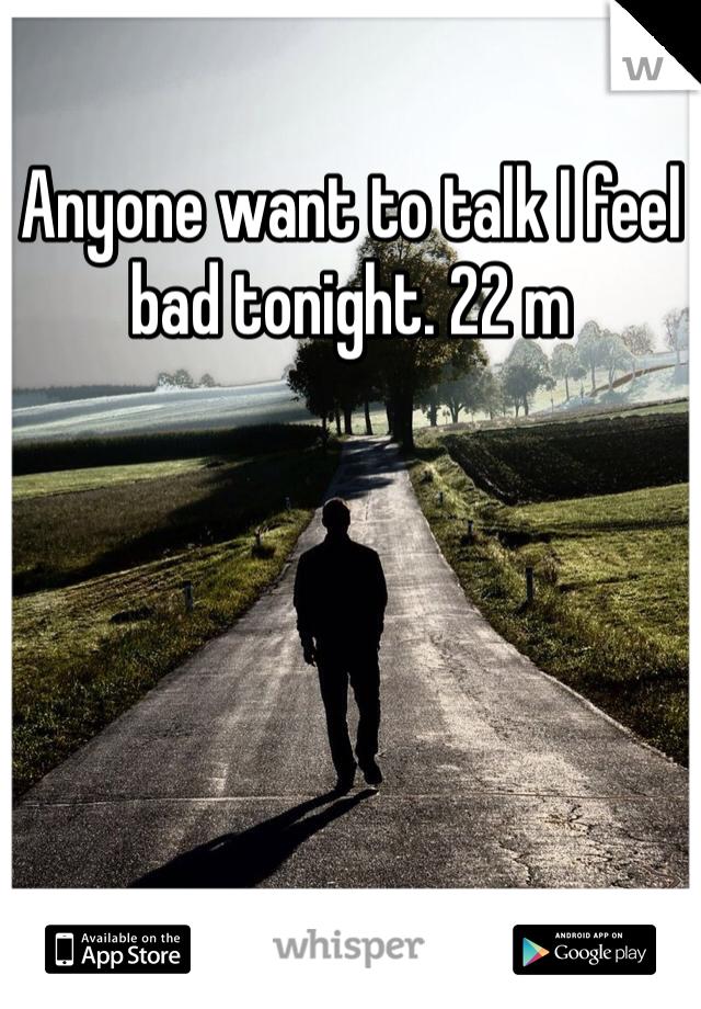 Anyone want to talk I feel bad tonight. 22 m