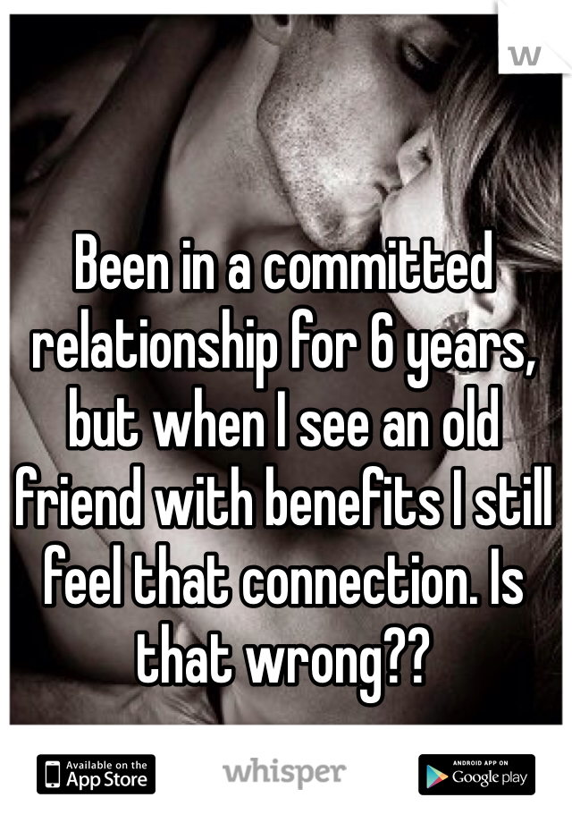 Been in a committed relationship for 6 years,  but when I see an old friend with benefits I still feel that connection. Is that wrong??