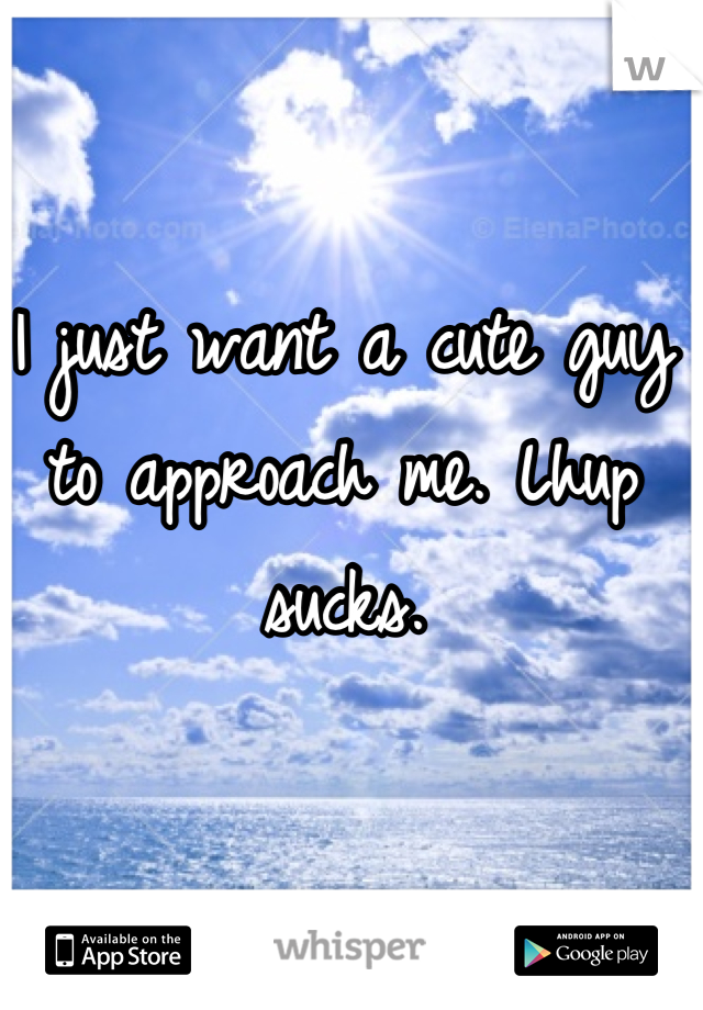I just want a cute guy to approach me. Lhup sucks.