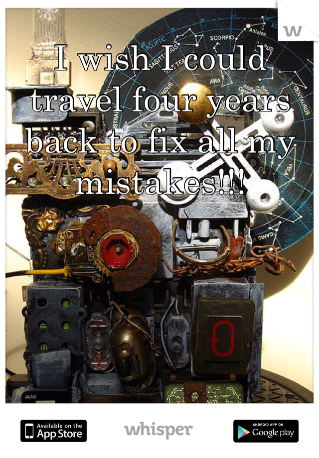 I wish I could travel four years back to fix all my mistakes!!!