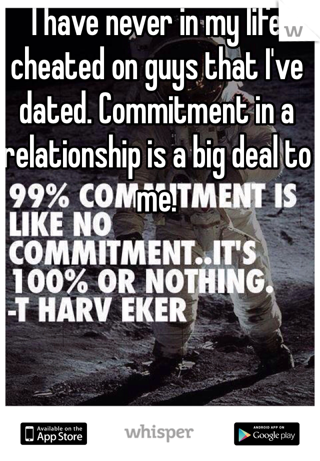 I have never in my life cheated on guys that I've dated. Commitment in a relationship is a big deal to me.