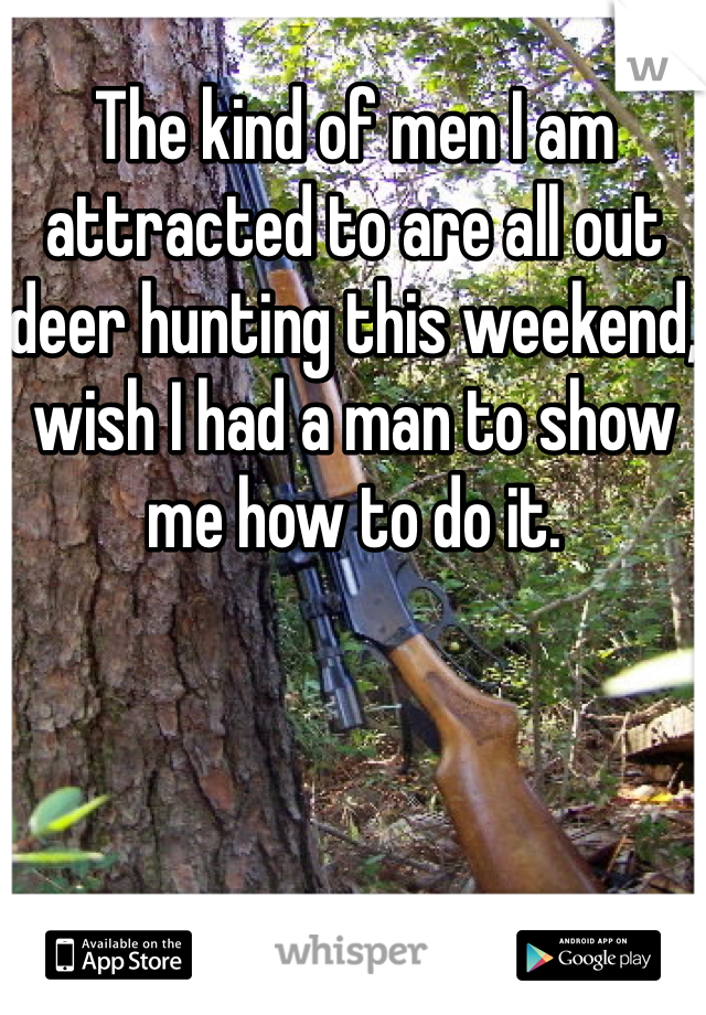 The kind of men I am attracted to are all out deer hunting this weekend, wish I had a man to show me how to do it.