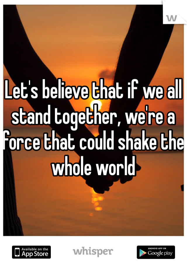 Let's believe that if we all stand together, we're a force that could shake the whole world