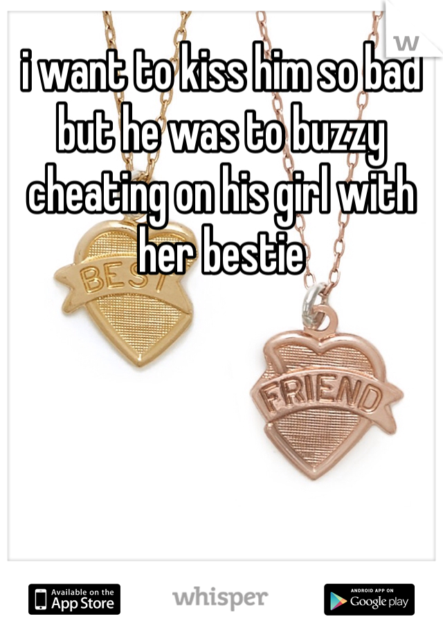 i want to kiss him so bad but he was to buzzy cheating on his girl with her bestie