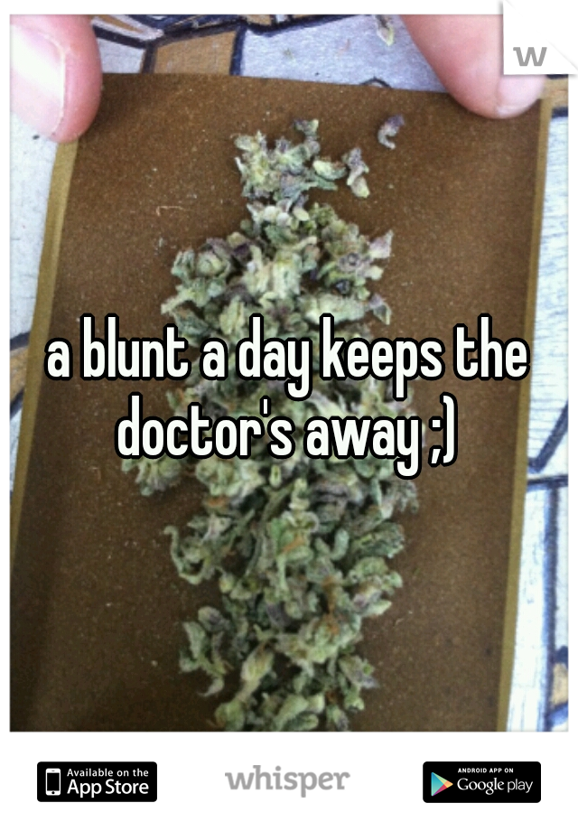 a blunt a day keeps the doctor's away ;)