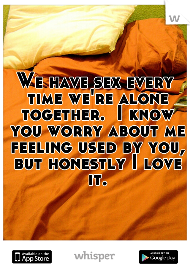 We have sex every time we're alone together.  I know you worry about me feeling used by you, but honestly I love it.
