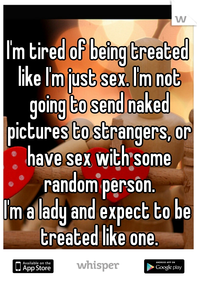 I'm tired of being treated like I'm just sex. I'm not going to send naked pictures to strangers, or have sex with some random person. I'm a lady and expect to be treated like one.