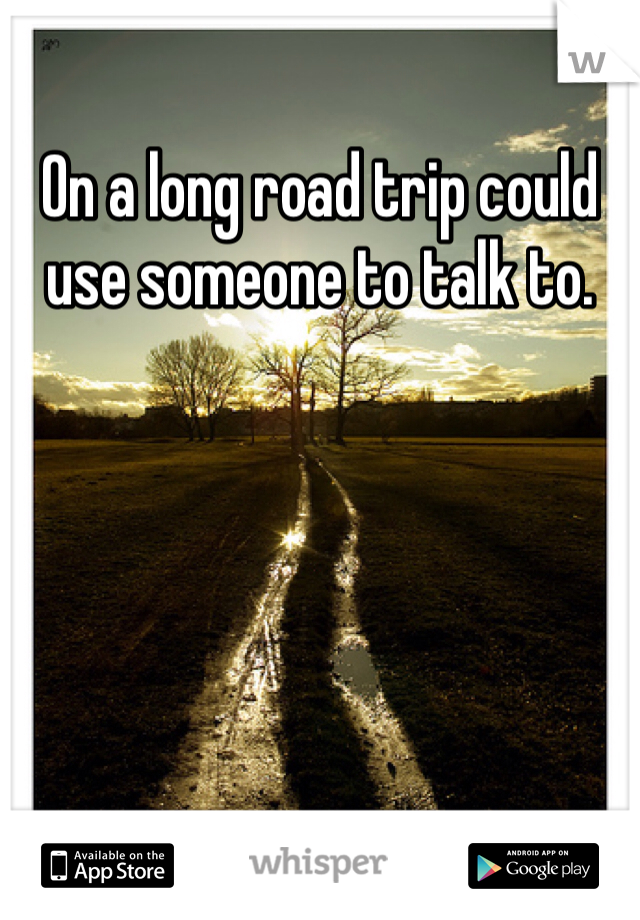 On a long road trip could use someone to talk to.