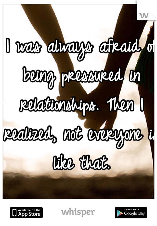 I was always afraid of being pressured in relationships. Then I realized, not everyone is like that.