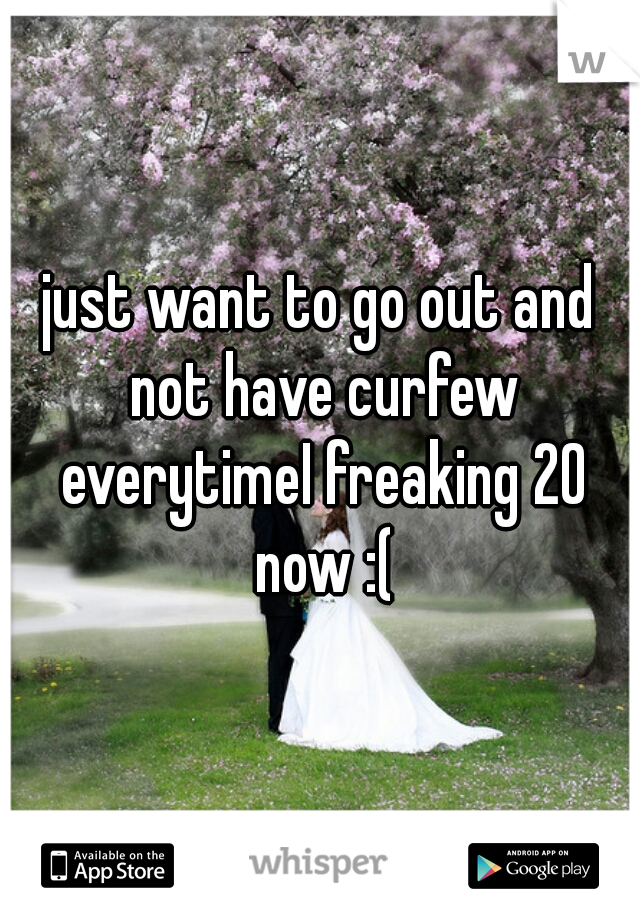 just want to go out and not have curfew everytimeI freaking 20 now :(