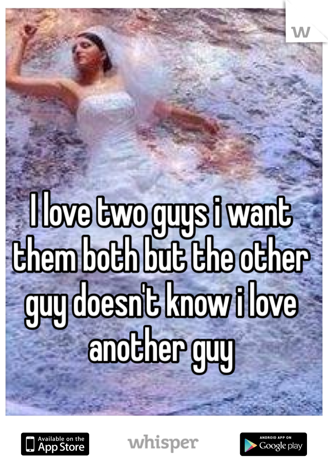I love two guys i want them both but the other guy doesn't know i love another guy