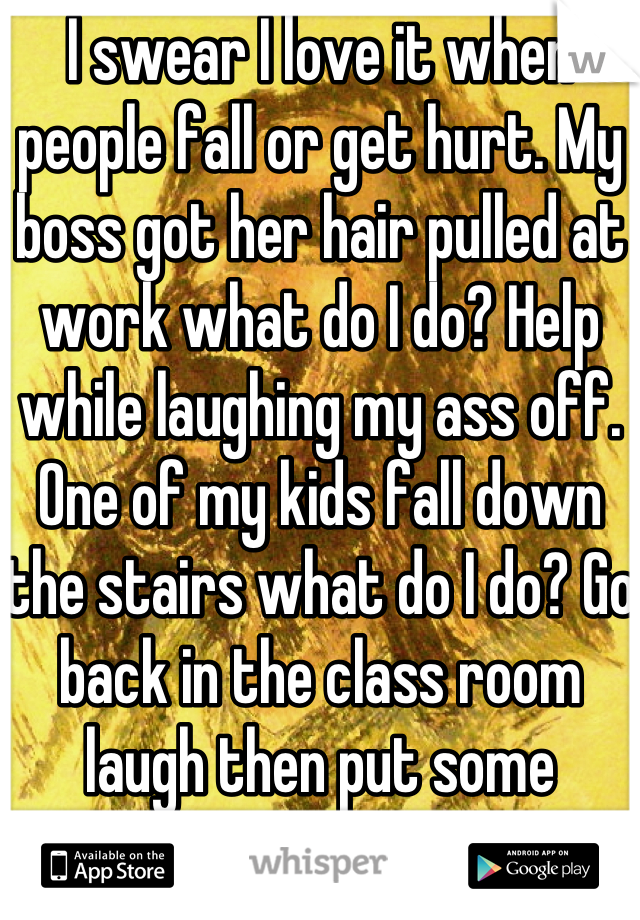 I swear I love it when people fall or get hurt. My boss got her hair pulled at work what do I do? Help while laughing my ass off. One of my kids fall down the stairs what do I do? Go back in the class room laugh then put some bandages on him.