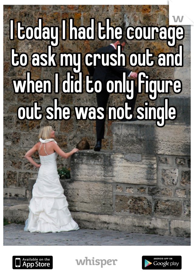 I today I had the courage to ask my crush out and when I did to only figure out she was not single
