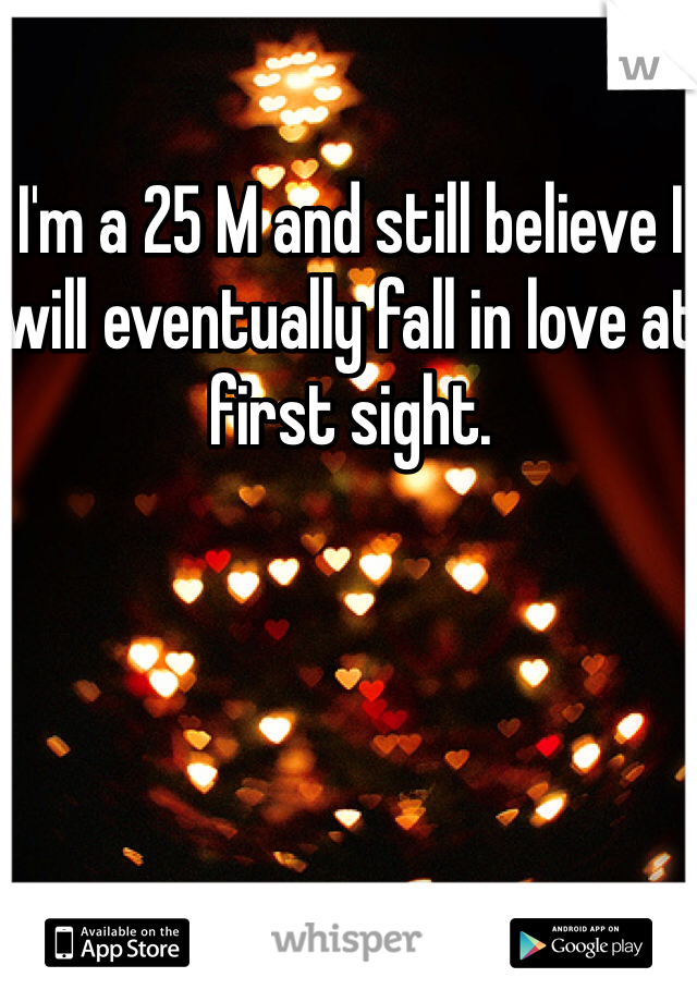 I'm a 25 M and still believe I will eventually fall in love at first sight.