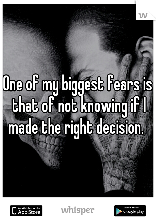 One of my biggest fears is that of not knowing if I made the right decision.