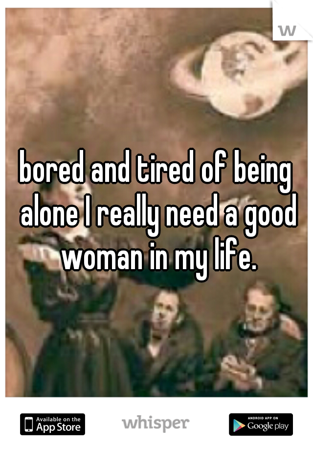 bored and tired of being alone I really need a good woman in my life.