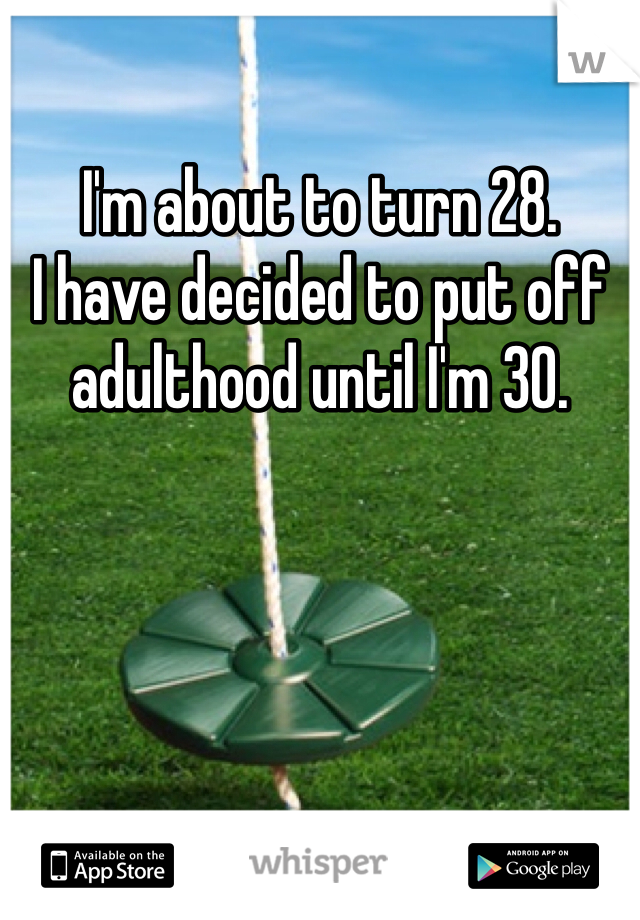 I'm about to turn 28.  I have decided to put off adulthood until I'm 30.
