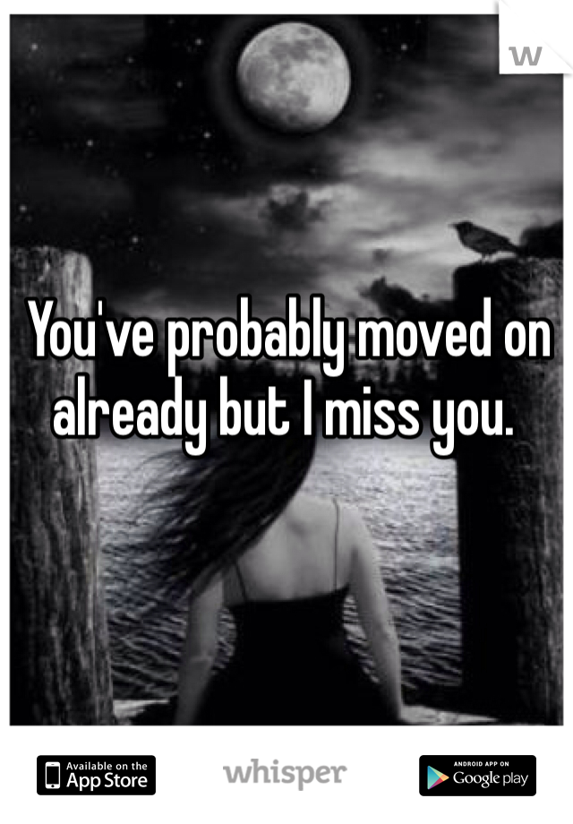 You've probably moved on already but I miss you.