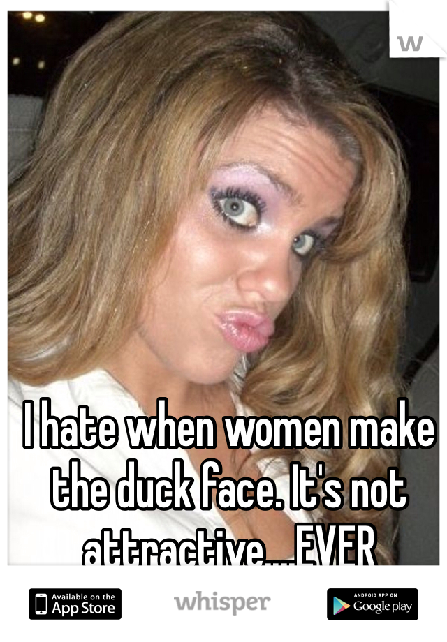 I hate when women make the duck face. It's not attractive....EVER