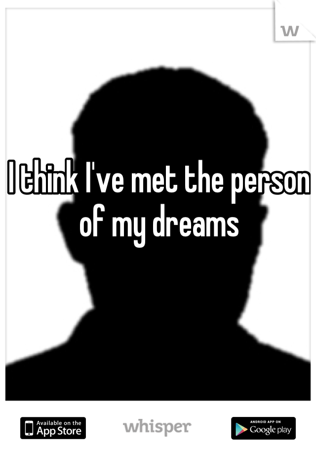 I think I've met the person of my dreams