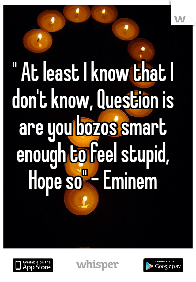 """ At least I know that I don't know, Question is are you bozos smart enough to feel stupid, Hope so"" - Eminem"