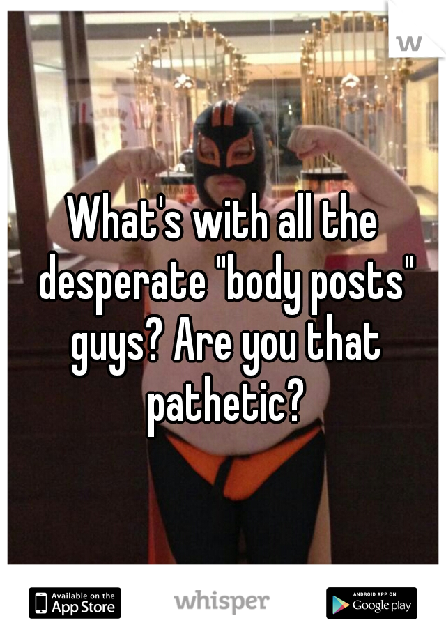 """What's with all the desperate """"body posts"""" guys? Are you that pathetic?"""