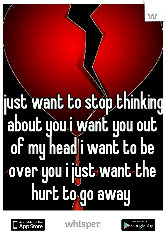 i just want to stop thinking about you i want you out of my head i want to be over you i just want the hurt to go away