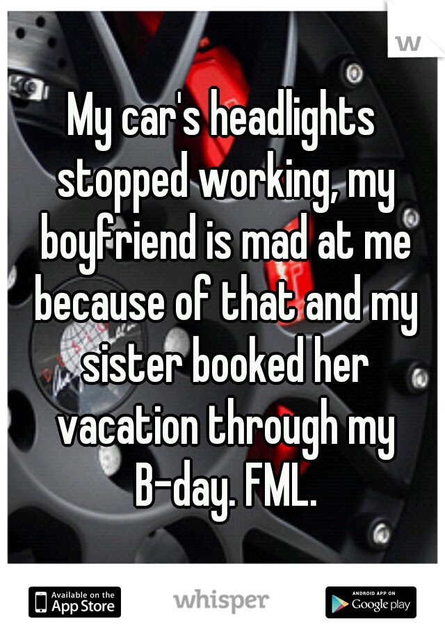 My car's headlights stopped working, my boyfriend is mad at me because of that and my sister booked her vacation through my B-day. FML.