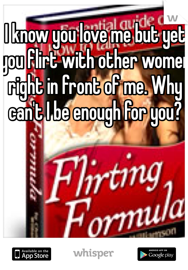 I know you love me but yet you flirt with other women right in front of me. Why can't I be enough for you?