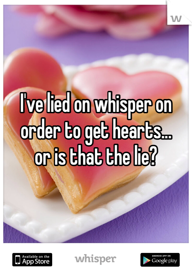 I've lied on whisper on order to get hearts... or is that the lie?