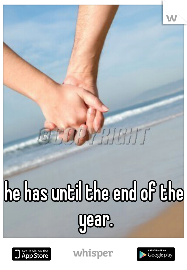 he has until the end of the year.