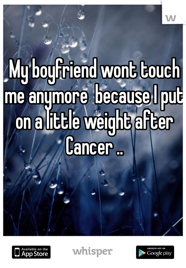 My boyfriend wont touch me anymore  because I put on a little weight after Cancer ..