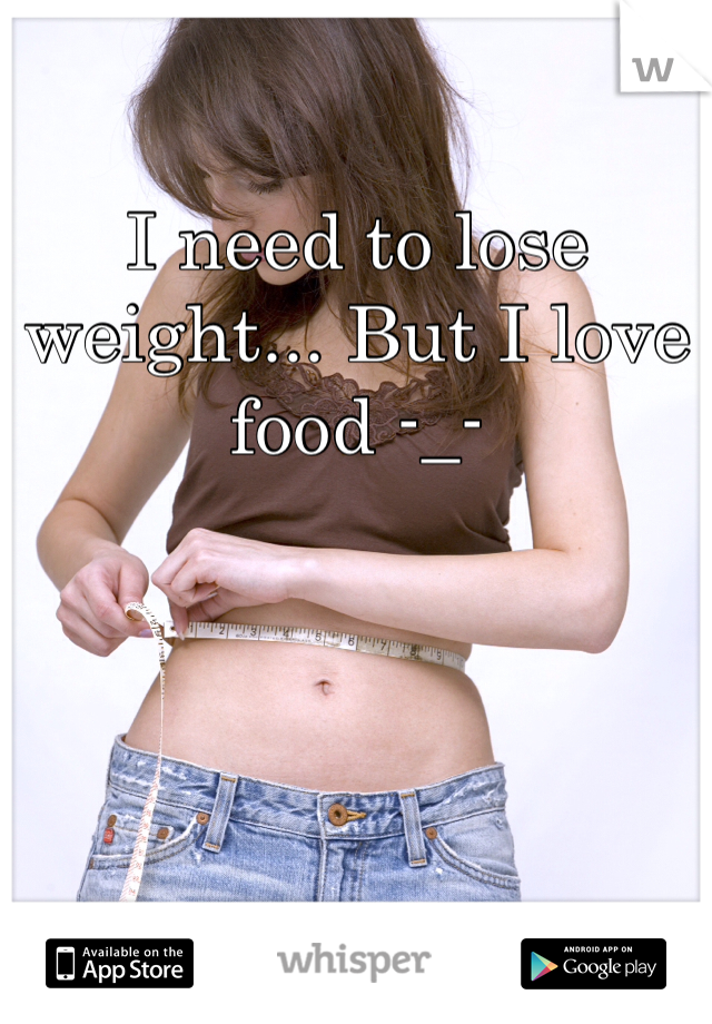 I need to lose weight... But I love food -_-