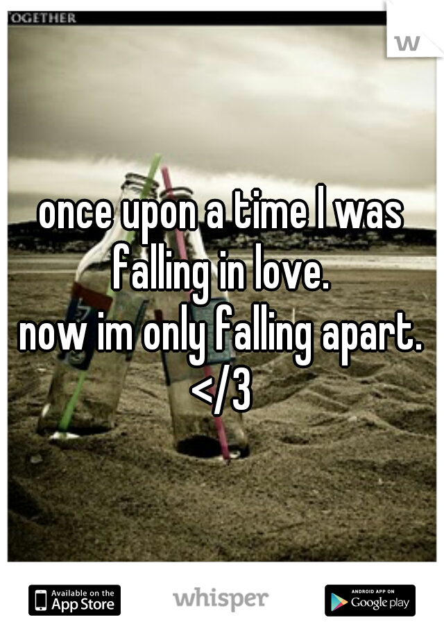 once upon a time I was falling in love.  now im only falling apart. </3