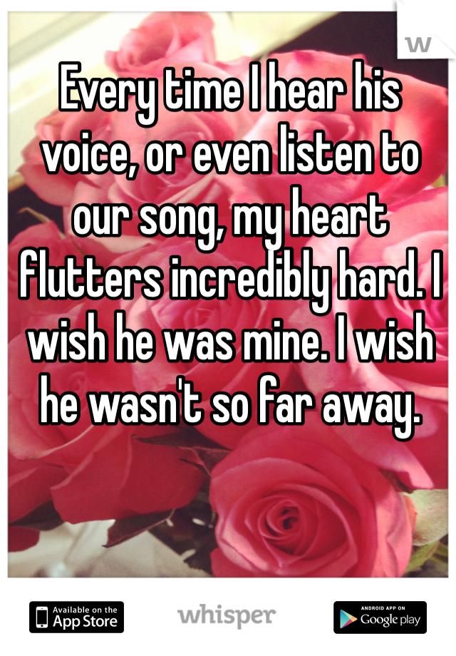 Every time I hear his voice, or even listen to our song, my heart flutters incredibly hard. I wish he was mine. I wish he wasn't so far away.